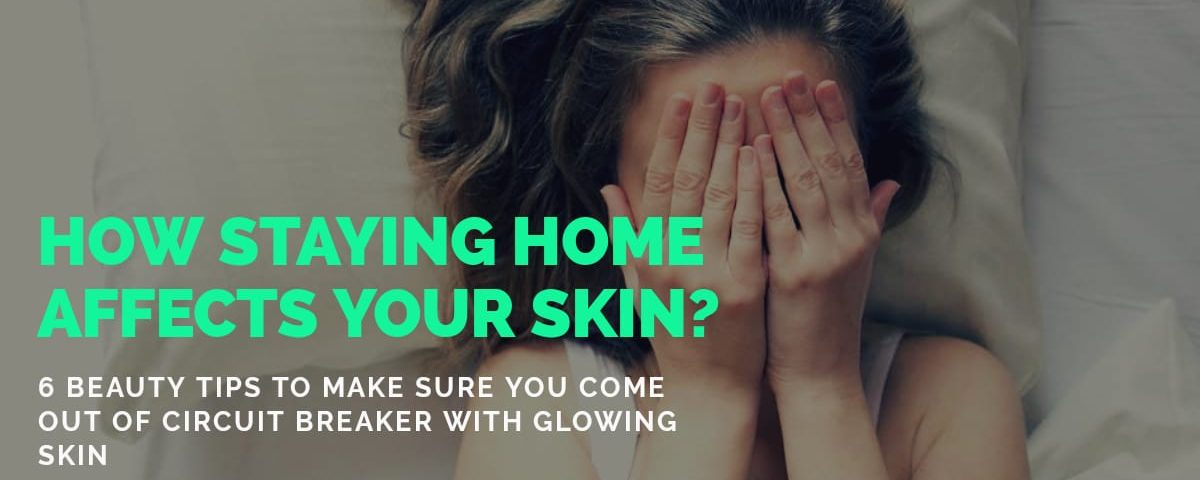 How Staying at Home During Circuit Breaker Affects our skin